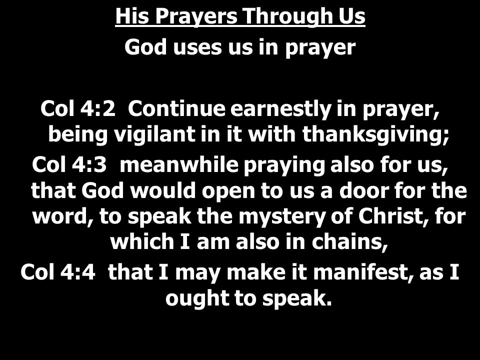 His Prayers Through Us God uses us in prayer Col 4:2 Continue earnestly in prayer, being vigilant in it with thanksgiving; Col 4:3 meanwhile praying also for us, that God would open to us a door for the word, to speak the mystery of Christ, for which I am also in chains, Col 4:4 that I may make it manifest, as I ought to speak.