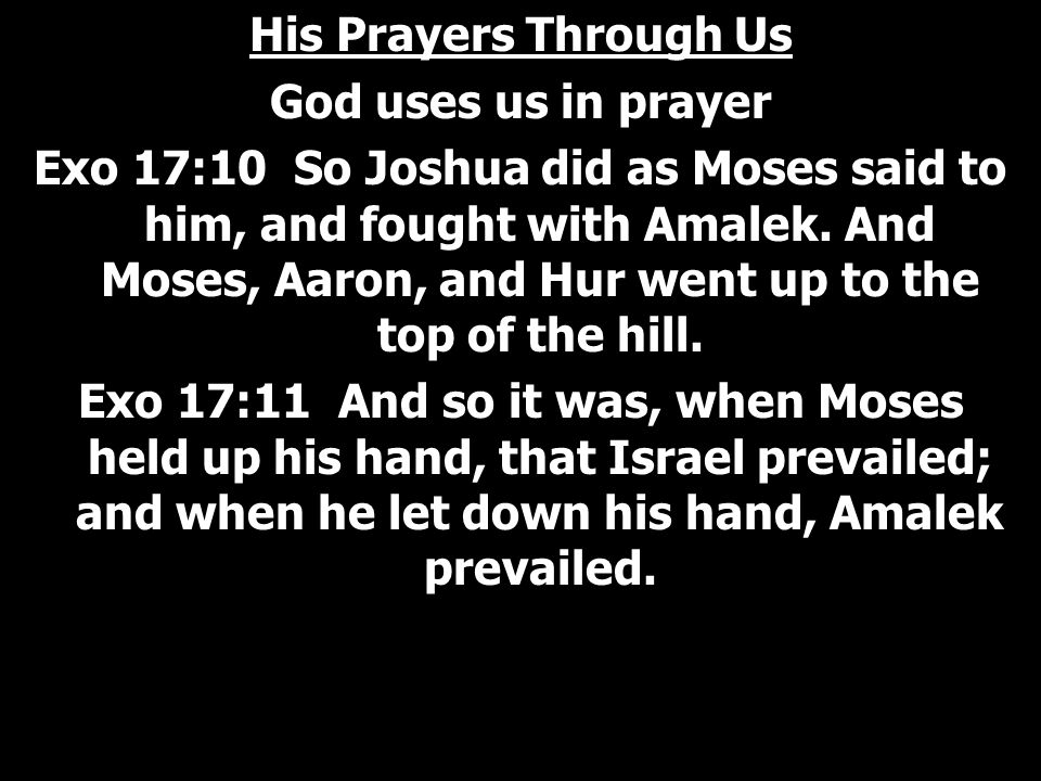 His Prayers Through Us God uses us in prayer Exo 17:10 So Joshua did as Moses said to him, and fought with Amalek.