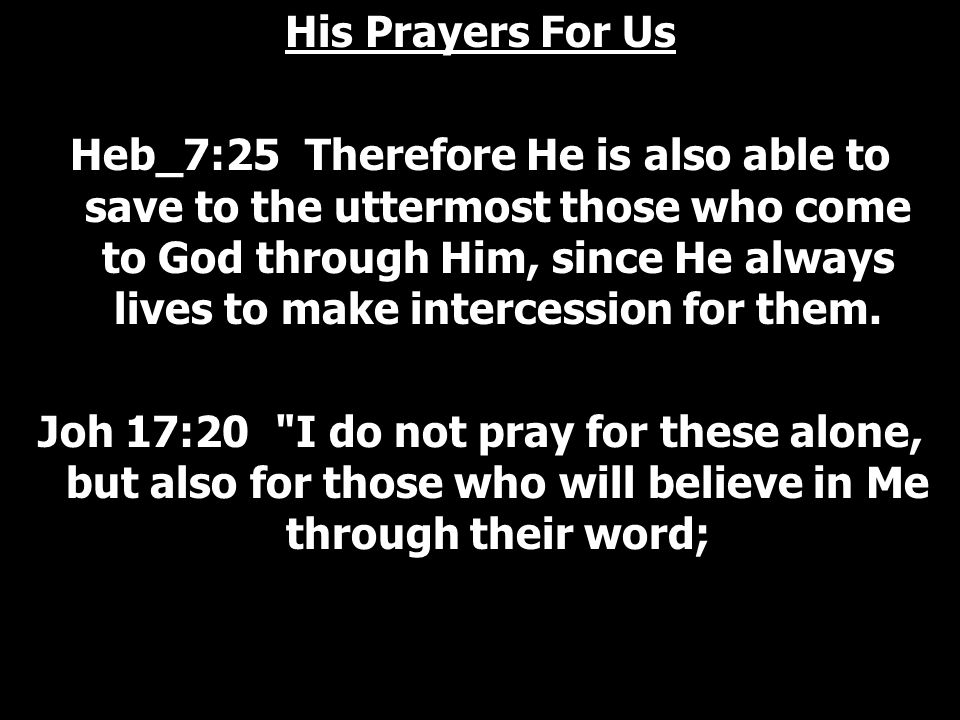 His Prayers For Us Heb_7:25 Therefore He is also able to save to the uttermost those who come to God through Him, since He always lives to make intercession for them.