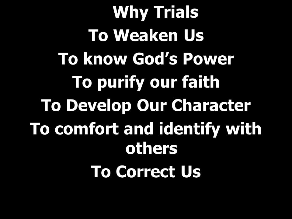 Why Trials To Weaken Us To know God's Power To purify our faith To Develop Our Character To comfort and identify with others To Correct Us