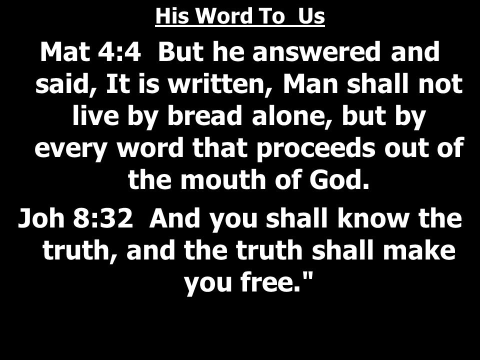 His Word To Us Mat 4:4 But he answered and said, It is written, Man shall not live by bread alone, but by every word that proceeds out of the mouth of God.