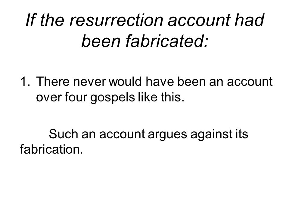 If the resurrection account had been fabricated: 1.There never would have been an account over four gospels like this.