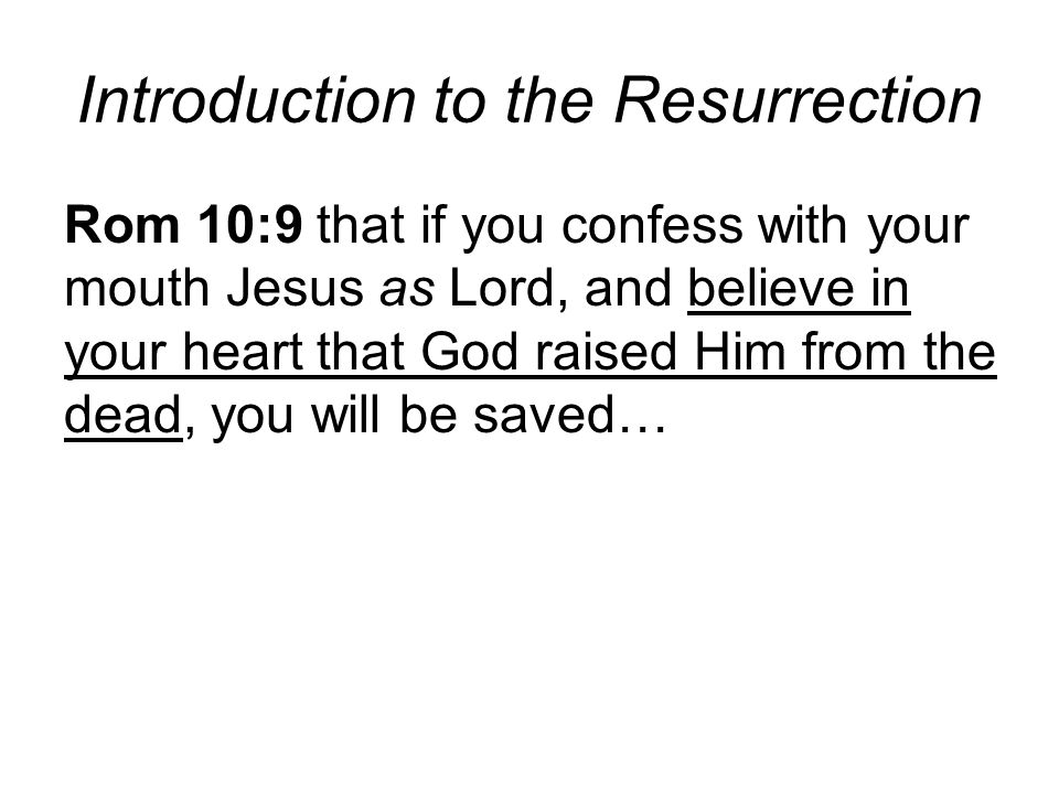 Introduction to the Resurrection Rom 10:9 that if you confess with your mouth Jesus as Lord, and believe in your heart that God raised Him from the dead, you will be saved…
