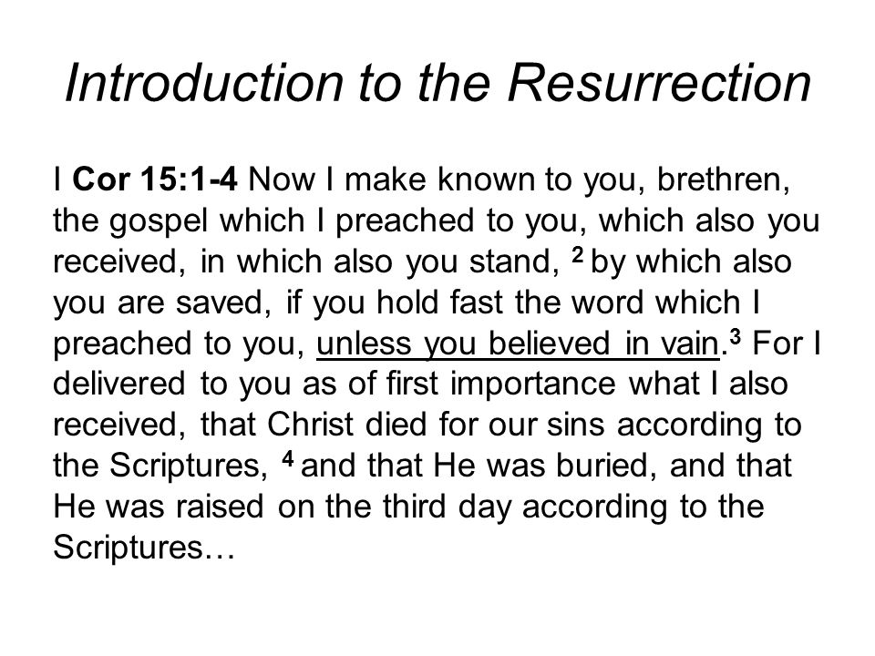 Introduction to the Resurrection I Cor 15:1-4 Now I make known to you, brethren, the gospel which I preached to you, which also you received, in which also you stand, 2 by which also you are saved, if you hold fast the word which I preached to you, unless you believed in vain.