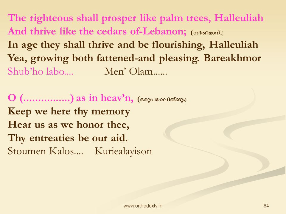 64www.orthodoxtv.in The righteous shall prosper like palm trees, Halleuliah And thrive like the cedars of-Lebanon; ( നീതിമാന് ‍..) In age they shall thrive and be flourishing, Halleuliah Yea, growing both fattened-and pleasing.