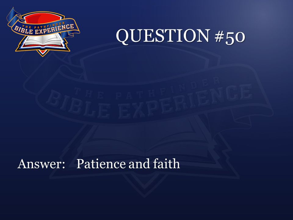 QUESTION #50 Answer:Patience and faith