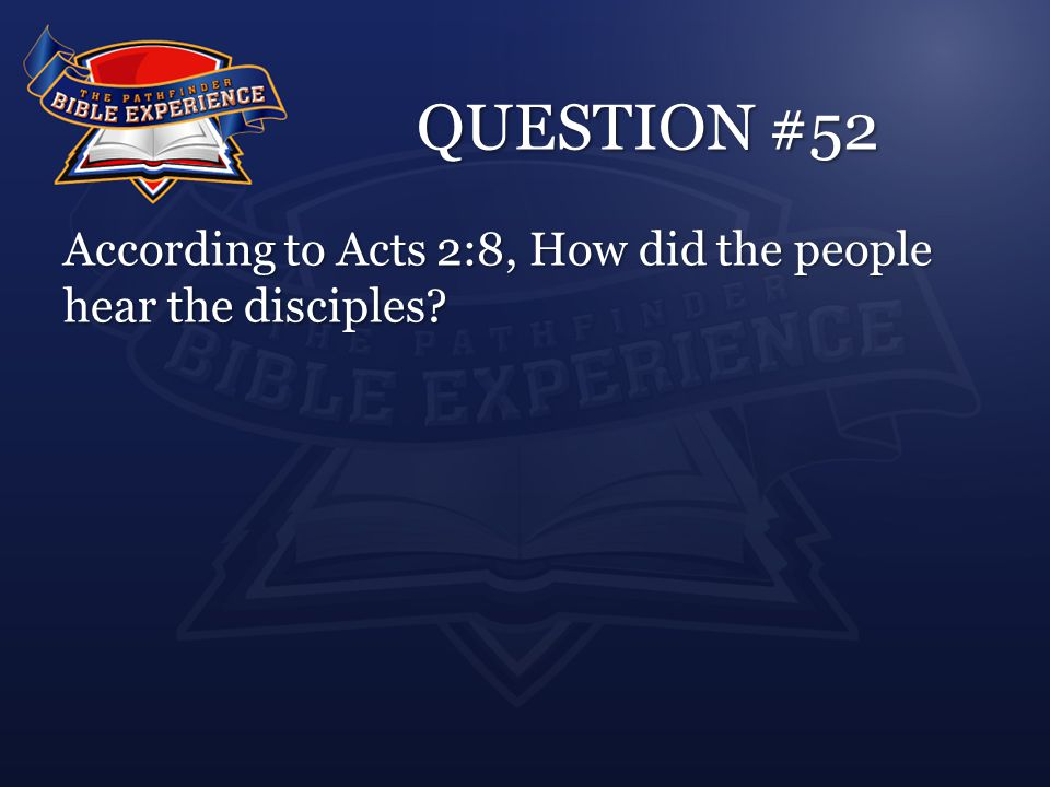 QUESTION #52 According to Acts 2:8, How did the people hear the disciples