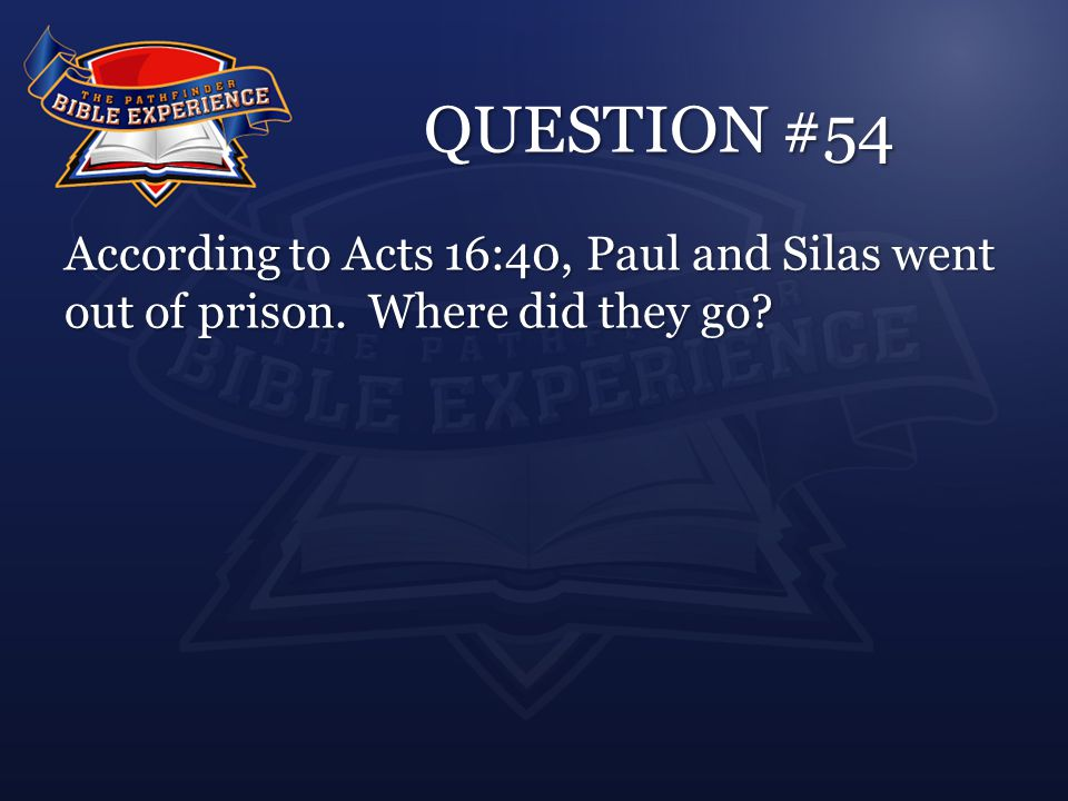 QUESTION #54 According to Acts 16:40, Paul and Silas went out of prison. Where did they go