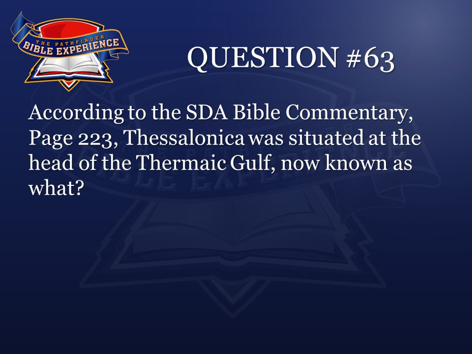 QUESTION #63 According to the SDA Bible Commentary, Page 223, Thessalonica was situated at the head of the Thermaic Gulf, now known as what