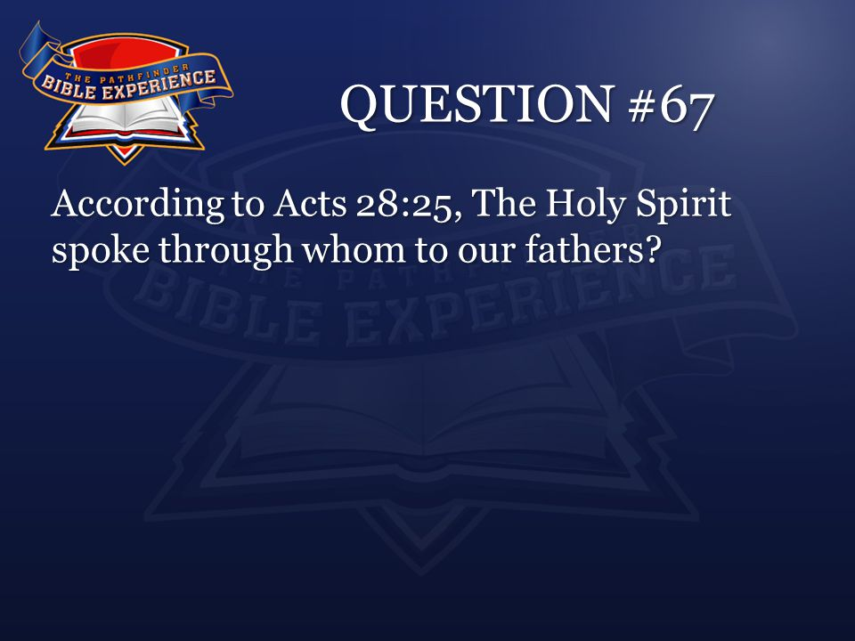 QUESTION #67 According to Acts 28:25, The Holy Spirit spoke through whom to our fathers
