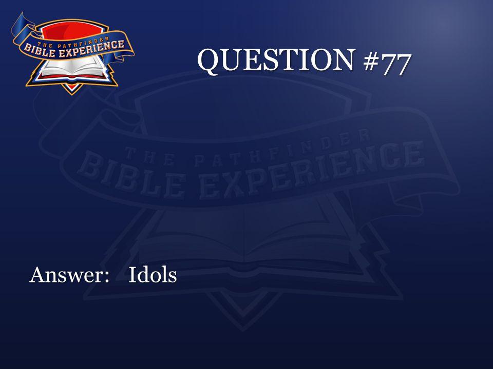 QUESTION #77 Answer:Idols