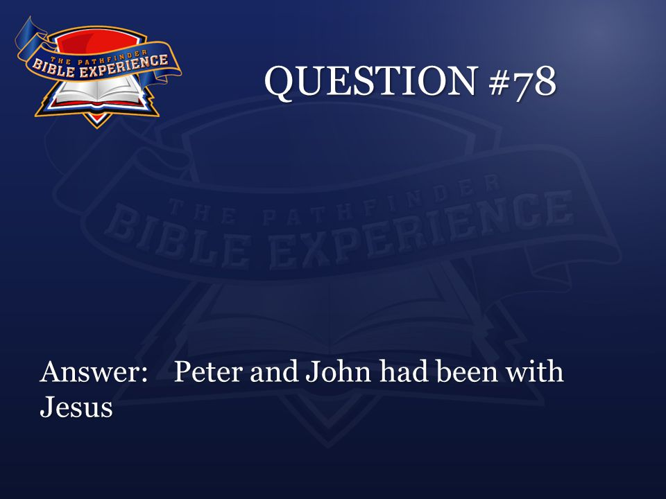 QUESTION #78 Answer:Peter and John had been with Jesus