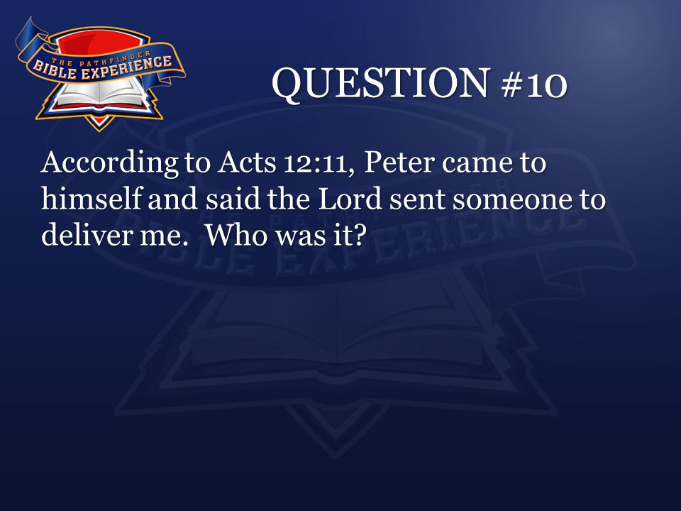 QUESTION #10 According to Acts 12:11, Peter came to himself and said the Lord sent someone to deliver me.