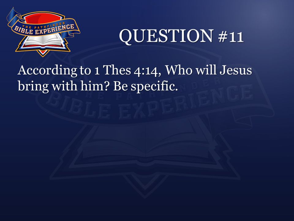 QUESTION #11 According to 1 Thes 4:14, Who will Jesus bring with him Be specific.