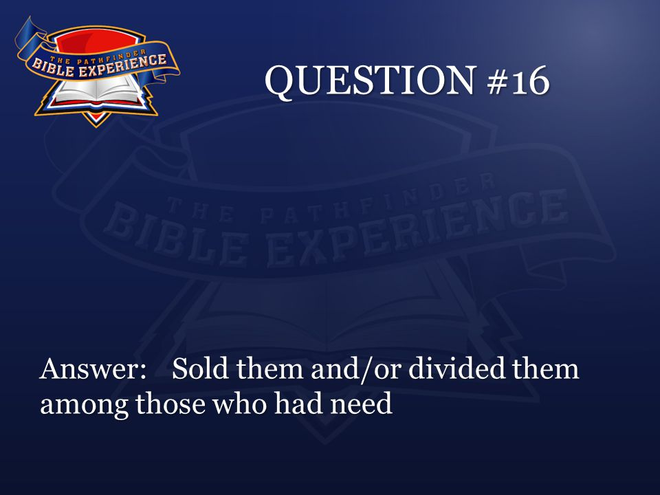 QUESTION #16 Answer:Sold them and/or divided them among those who had need