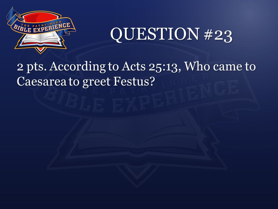 QUESTION #23 2 pts. According to Acts 25:13, Who came to Caesarea to greet Festus