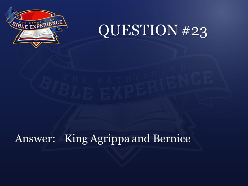 QUESTION #23 Answer:King Agrippa and Bernice