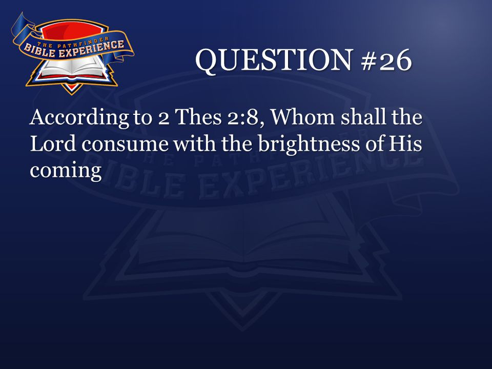QUESTION #26 According to 2 Thes 2:8, Whom shall the Lord consume with the brightness of His coming