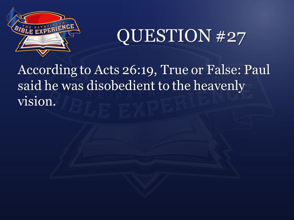 QUESTION #27 According to Acts 26:19, True or False: Paul said he was disobedient to the heavenly vision.