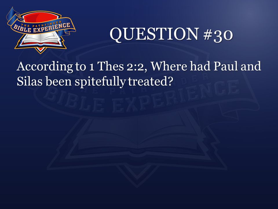 QUESTION #30 According to 1 Thes 2:2, Where had Paul and Silas been spitefully treated