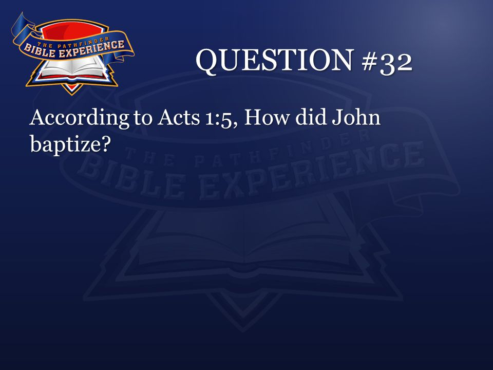 QUESTION #32 According to Acts 1:5, How did John baptize