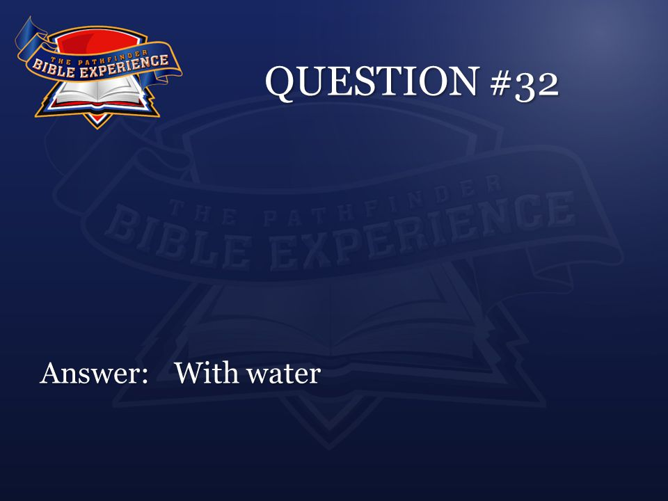 QUESTION #32 Answer:With water