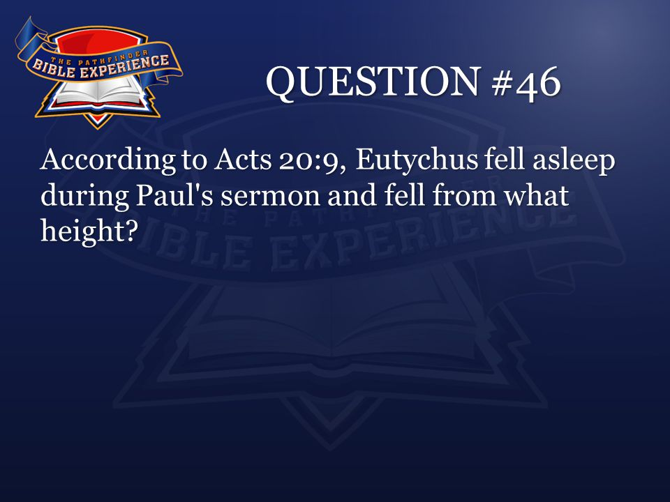 QUESTION #46 According to Acts 20:9, Eutychus fell asleep during Paul s sermon and fell from what height