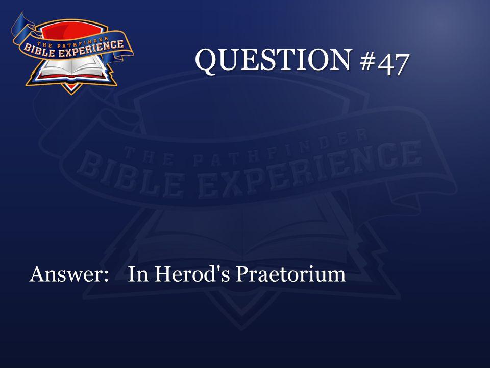 QUESTION #47 Answer:In Herod s Praetorium