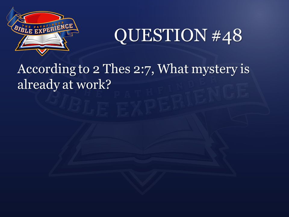 QUESTION #48 According to 2 Thes 2:7, What mystery is already at work