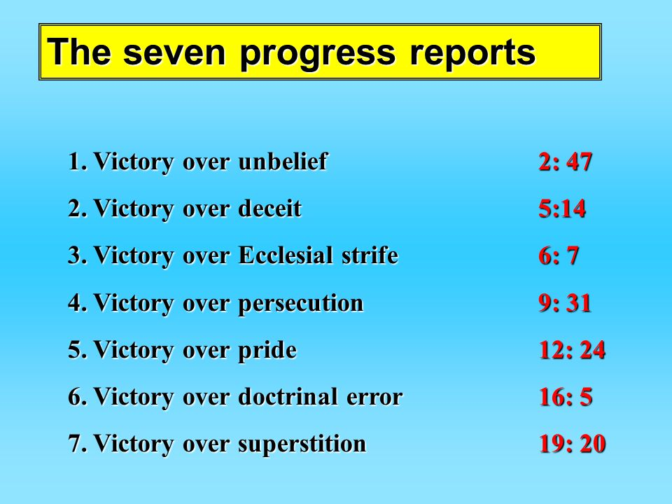 The seven progress reports 1.V ictory over unbelief2: 47 2.V ictory over deceit5:14 3.V ictory over Ecclesial strife6: 7 4.V ictory over persecution9: 31 5.V ictory over pride12: 24 6.V ictory over doctrinal error16: 5 7.V ictory over superstition19: 20