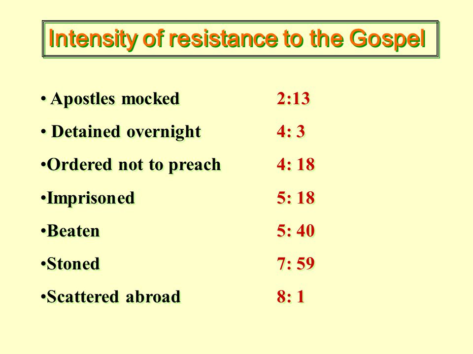 Intensity of resistance to the Gospel Apostles mocked2:13 Detained overnight4: 3 Ordered not to preach4: 18 Imprisoned5: 18 Beaten5: 40 Stoned7: 59 Scattered abroad8: 1 Apostles mocked2:13 Detained overnight4: 3 Ordered not to preach4: 18 Imprisoned5: 18 Beaten5: 40 Stoned7: 59 Scattered abroad8: 1