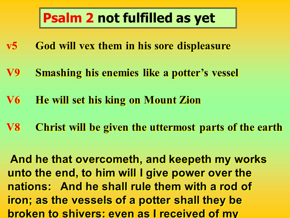 Psalm 2 not fulfilled as yet v5God will vex them in his sore displeasure V9Smashing his enemies like a potter's vessel V6He will set his king on Mount Zion V8Christ will be given the uttermost parts of the earth v5God will vex them in his sore displeasure V9Smashing his enemies like a potter's vessel V6He will set his king on Mount Zion V8Christ will be given the uttermost parts of the earth And he that overcometh, and keepeth my works unto the end, to him will I give power over the nations: And he shall rule them with a rod of iron; as the vessels of a potter shall they be broken to shivers: even as I received of my Father.