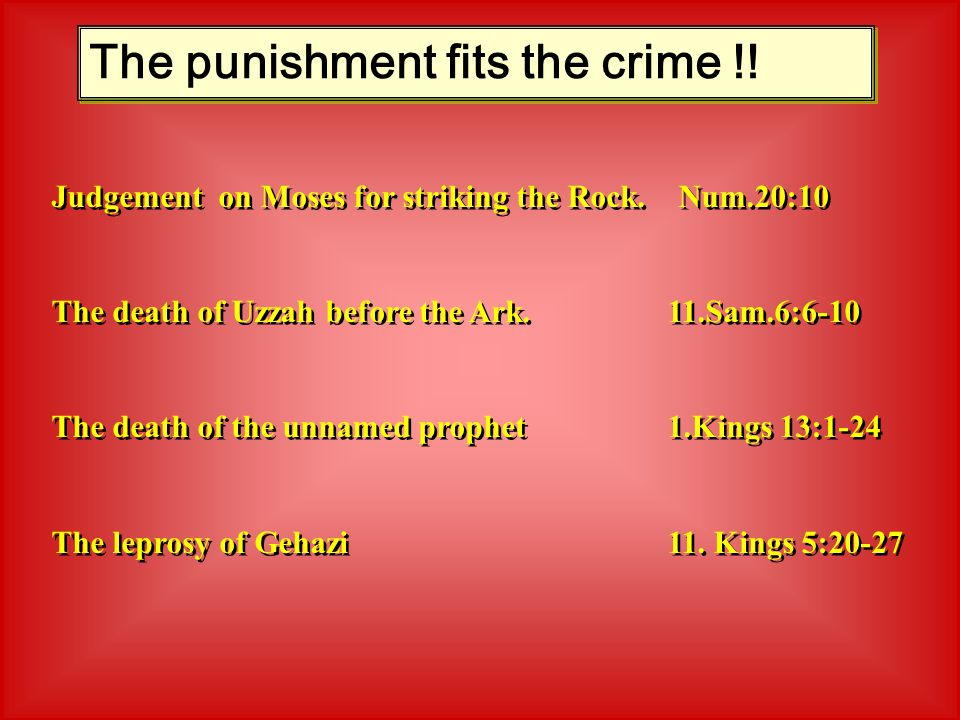 The punishment fits the crime !! Judgement on Moses for striking the Rock. Num.20:10 The death of Uzzah before the Ark. 11.Sam.6:6-10 The death of the
