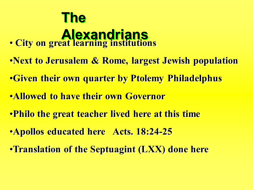 The Alexandrians City on great learning institutions Next to Jerusalem & Rome, largest Jewish population Given their own quarter by Ptolemy Philadelphus Allowed to have their own Governor Philo the great teacher lived here at this time Apollos educated here Acts.