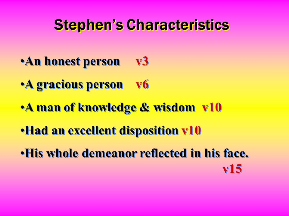 Stephen's Characteristics An honest personv3 A gracious personv6 A man of knowledge & wisdom v10 Had an excellent disposition v10 His whole demeanor r