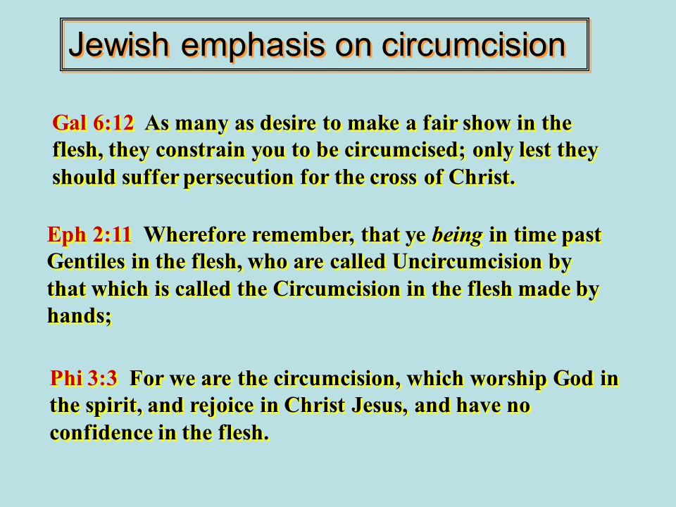 Jewish emphasis on circumcision Gal 6:12 As many as desire to make a fair show in the flesh, they constrain you to be circumcised; only lest they should suffer persecution for the cross of Christ.