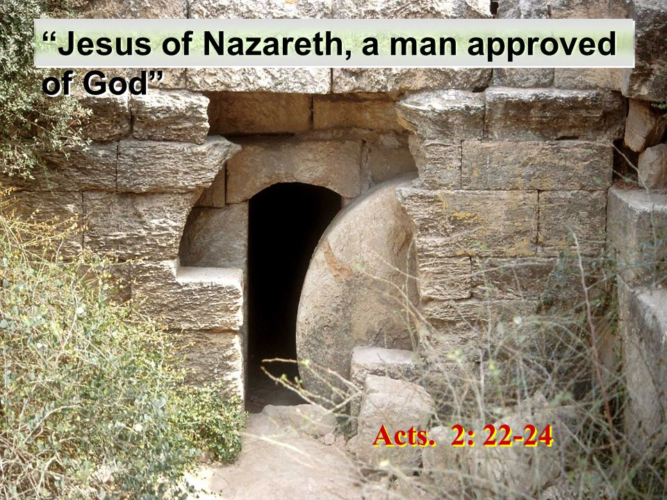Acts. 2: 22-24 Jesus of Nazareth, a man approved of God