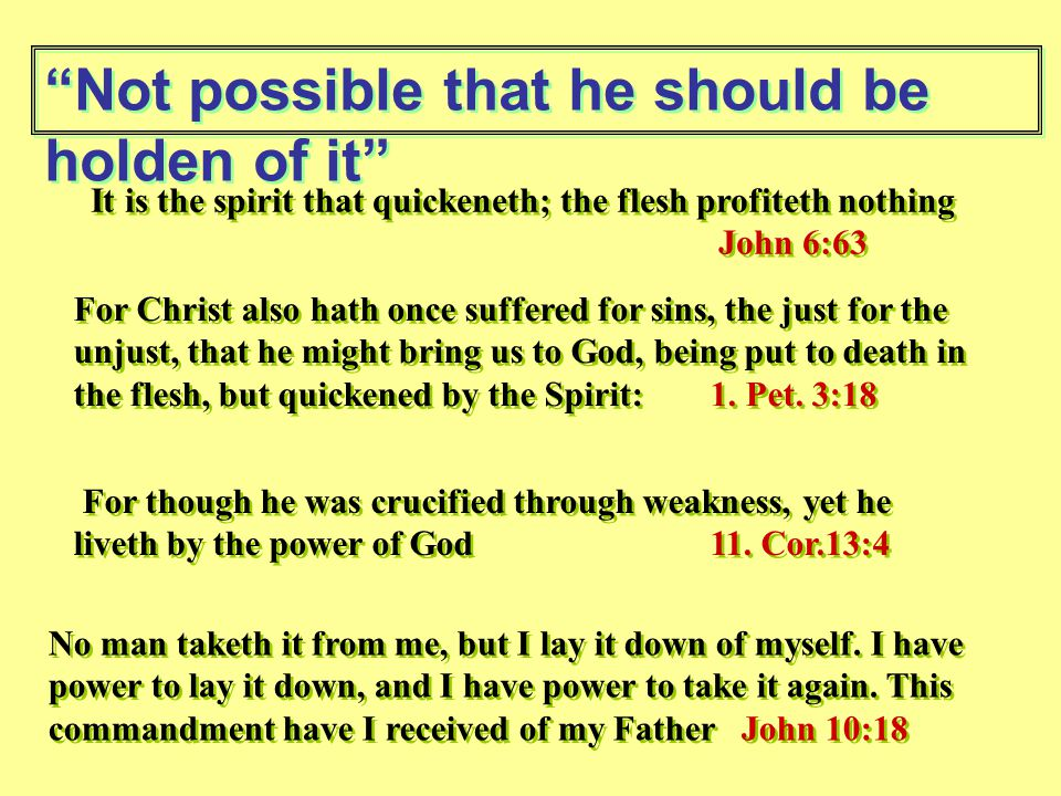 Not possible that he should be holden of it It is the spirit that quickeneth; the flesh profiteth nothing John 6:63 It is the spirit that quickeneth; the flesh profiteth nothing John 6:63 For Christ also hath once suffered for sins, the just for the unjust, that he might bring us to God, being put to death in the flesh, but quickened by the Spirit: 1.
