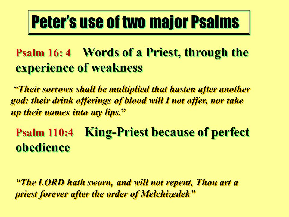 Peter's use of two major Psalms Psalm 16: 4 Words of a Priest, through the experience of weakness Psalm 110:4 King-Priest because of perfect obedience Their sorrows shall be multiplied that hasten after another god: their drink offerings of blood will I not offer, nor take up their names into my lips. The LORD hath sworn, and will not repent, Thou art a priest forever after the order of Melchizedek