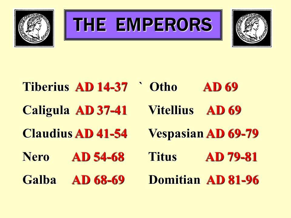 THE EMPERORS Tiberius AD 14-37` Otho AD 69 Caligula AD 37-41 Vitellius AD 69 Claudius AD 41-54 Vespasian AD 69-79 Nero AD 54-68 Titus AD 79-81 Galba AD 68-69 Domitian AD 81-96