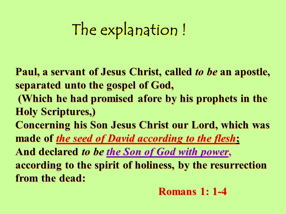 Paul, a servant of Jesus Christ, called to be an apostle, separated unto the gospel of God, (Which he had promised afore by his prophets in the Holy Scriptures,) Concerning his Son Jesus Christ our Lord, which was made of the seed of David according to the flesh; And declared to be the Son of God with power, according to the spirit of holiness, by the resurrection from the dead: Romans 1: 1-4 Paul, a servant of Jesus Christ, called to be an apostle, separated unto the gospel of God, (Which he had promised afore by his prophets in the Holy Scriptures,) Concerning his Son Jesus Christ our Lord, which was made of the seed of David according to the flesh; And declared to be the Son of God with power, according to the spirit of holiness, by the resurrection from the dead: Romans 1: 1-4 The explanation !