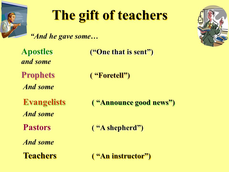 The gift of teachers And he gave some… Apostles ( One that is sent ) and some Prophets ( Foretell ) And some Evangelists ( Announce good news ) And some Pastors ( A shepherd ) And some Teachers ( An instructor )