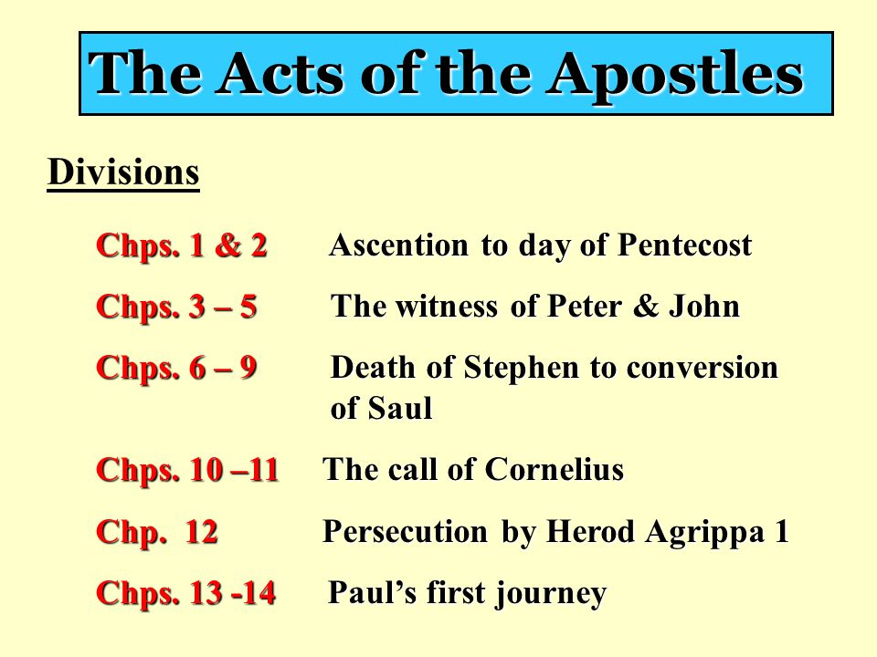 The Acts of the Apostles Divisions Chps. 1 & 2 Ascention to day of Pentecost Chps. 3 – 5 The witness of Peter & John Chps. 6 – 9 Death of Stephen to c