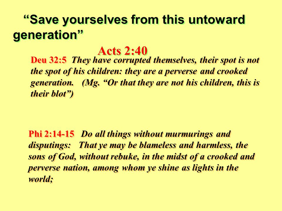 Save yourselves from this untoward generation Acts 2:40 Save yourselves from this untoward generation Acts 2:40 Deu 32:5 They have corrupted themselves, their spot is not the spot of his children: they are a perverse and crooked generation.