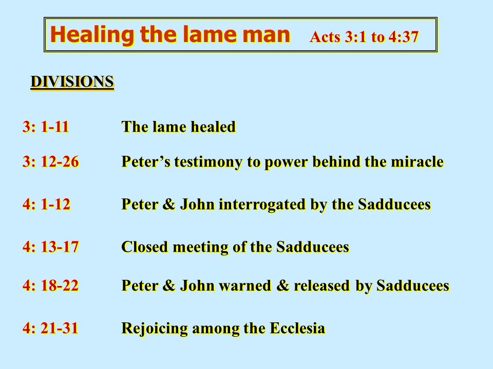 Healing the lame man Acts 3:1 to 4:37 DIVISIONS 3: 1-11The lame healed 3: 12-26Peter's testimony to power behind the miracle 4: 1-12Peter & John inter