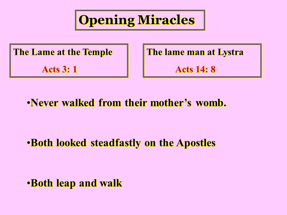 Opening Miracles The Lame at the Temple Acts 3: 1 The Lame at the Temple Acts 3: 1 The lame man at Lystra Acts 14: 8 The lame man at Lystra Acts 14: 8