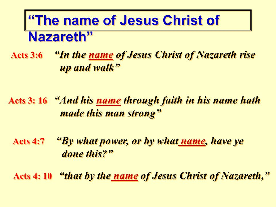The name of Jesus Christ of Nazareth Acts 3:6 In the name of Jesus Christ of Nazareth rise up and walk Acts 3: 16 And his name through faith in his name hath made this man strong Acts 4:7 By what power, or by what name, have ye done this Acts 4:7 By what power, or by what name, have ye done this Acts 4: 10 that by the name of Jesus Christ of Nazareth,