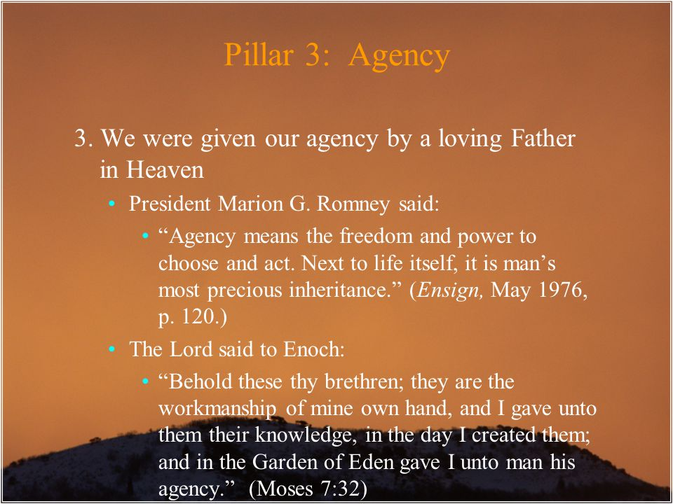 "Pillar 3: Agency 3. We were given our agency by a loving Father in Heaven President Marion G. Romney said: ""Agency means the freedom and power to choo"
