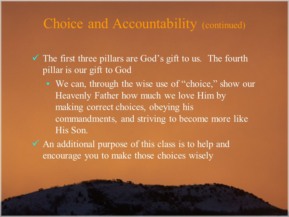 Choice and Accountability (continued) The first three pillars are God's gift to us. The fourth pillar is our gift to God We can, through the wise use