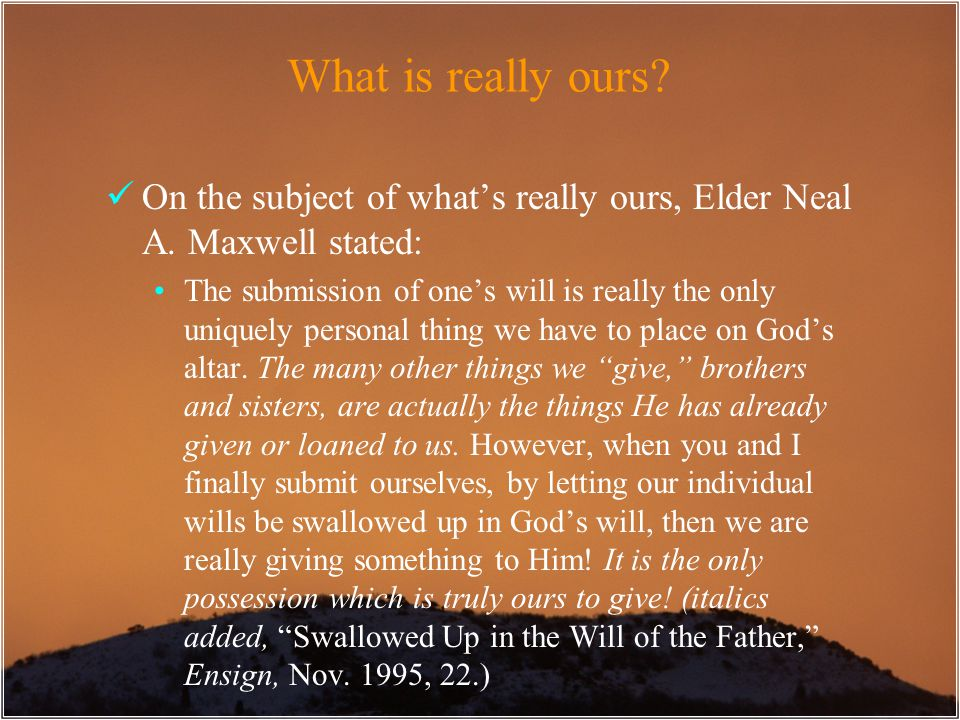 On the subject of what's really ours, Elder Neal A. Maxwell stated: The submission of one's will is really the only uniquely personal thing we have to